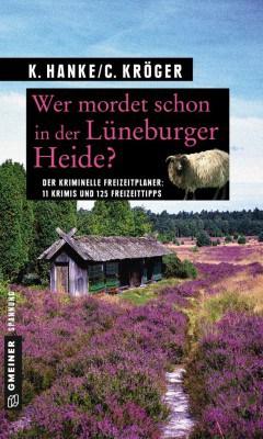 Krimineller Reiseführer für die Lüneburger Heide: Wer mordet schon in der Lüneburger Heide? 11 Kurzkrimis und 125 Freizeittipps